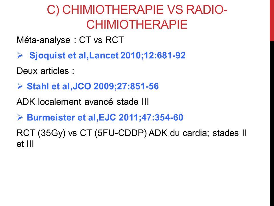 C) CHIMIOTHERAPIE VS RADIO- CHIMIOTHERAPIE Méta-analyse : CT vs RCT Sjoquist et al,Lancet 2010;12:681-92 Deux articles : Stahl et al,JCO 2009;27:851-5