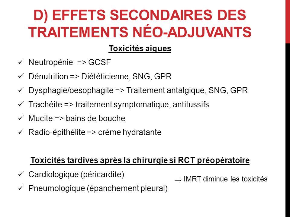 D) EFFETS SECONDAIRES DES TRAITEMENTS NÉO-ADJUVANTS Toxicités aigues Neutropénie => GCSF Dénutrition => Diététicienne, SNG, GPR Dysphagie/oesophagite