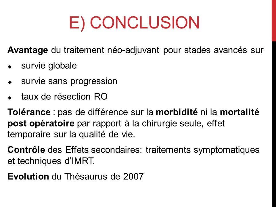 E) CONCLUSION Avantage du traitement néo-adjuvant pour stades avancés sur survie globale survie sans progression taux de résection RO Tolérance : pas