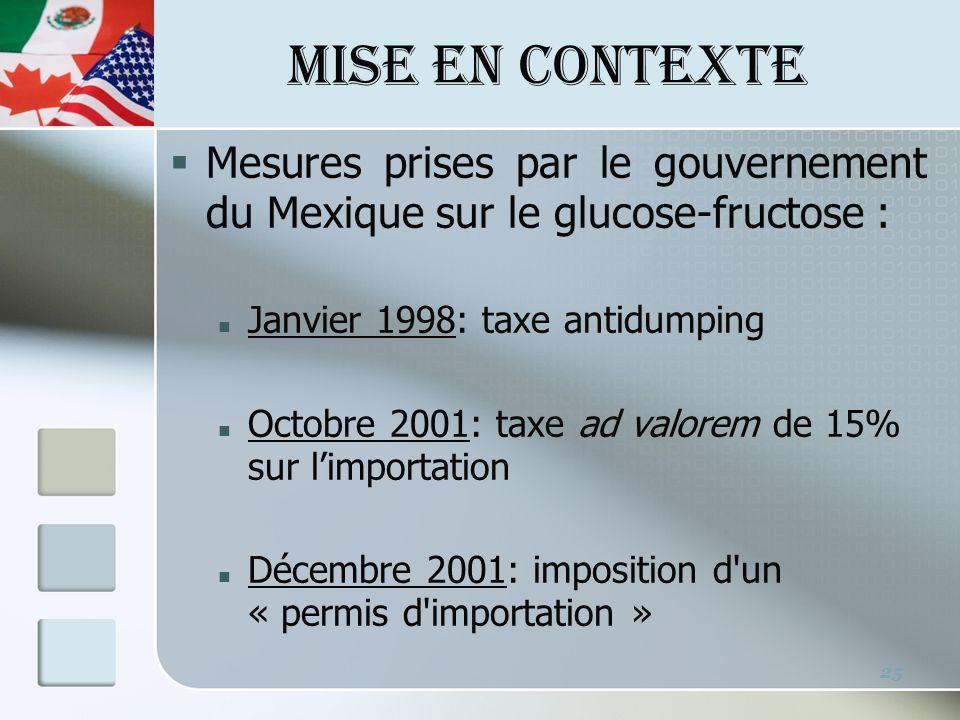 MISE EN CONTEXTE 25 Mesures prises par le gouvernement du Mexique sur le glucose-fructose : Janvier 1998: taxe antidumping Octobre 2001: taxe ad valorem de 15% sur limportation Décembre 2001: imposition d un « permis d importation »