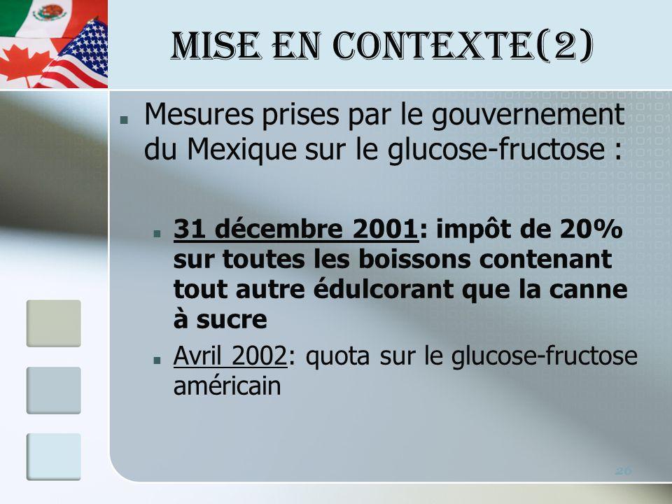 MISE EN CONTEXTE(2) 26 Mesures prises par le gouvernement du Mexique sur le glucose-fructose : 31 décembre 2001: impôt de 20% sur toutes les boissons contenant tout autre édulcorant que la canne à sucre Avril 2002: quota sur le glucose-fructose américain