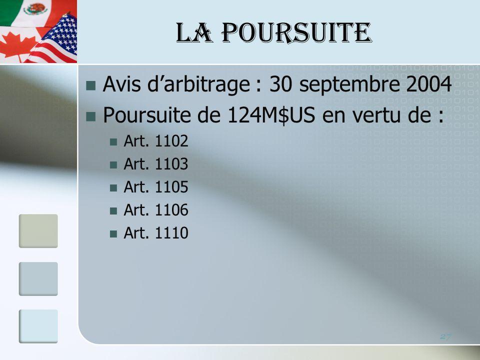 LA POURSUITE Avis darbitrage : 30 septembre 2004 Poursuite de 124M$US en vertu de : Art. 1102 Art. 1103 Art. 1105 Art. 1106 Art. 1110 27