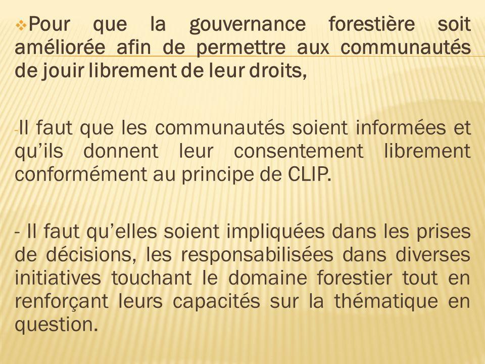 Pour que la gouvernance forestière soit améliorée afin de permettre aux communautés de jouir librement de leur droits, - Il faut que les communautés soient informées et quils donnent leur consentement librement conformément au principe de CLIP.