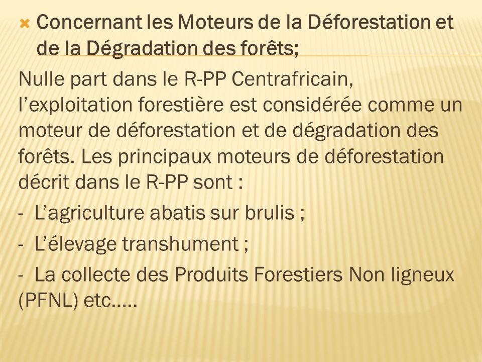Concernant les Moteurs de la Déforestation et de la Dégradation des forêts; Nulle part dans le R-PP Centrafricain, lexploitation forestière est considérée comme un moteur de déforestation et de dégradation des forêts.