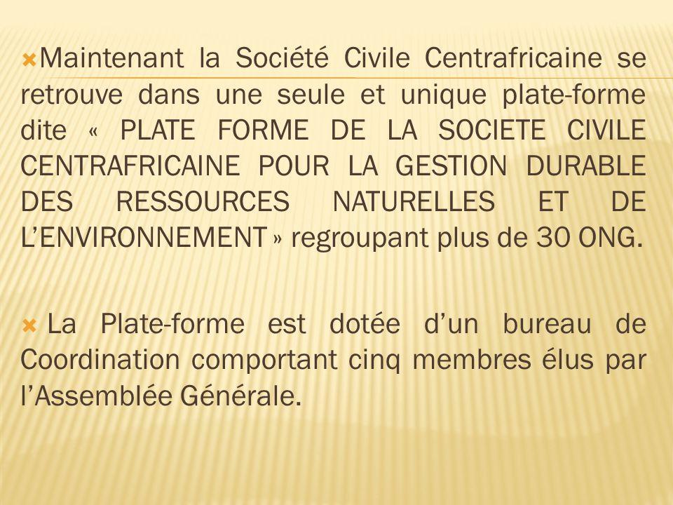 Maintenant la Société Civile Centrafricaine se retrouve dans une seule et unique plate-forme dite « PLATE FORME DE LA SOCIETE CIVILE CENTRAFRICAINE POUR LA GESTION DURABLE DES RESSOURCES NATURELLES ET DE LENVIRONNEMENT » regroupant plus de 30 ONG.