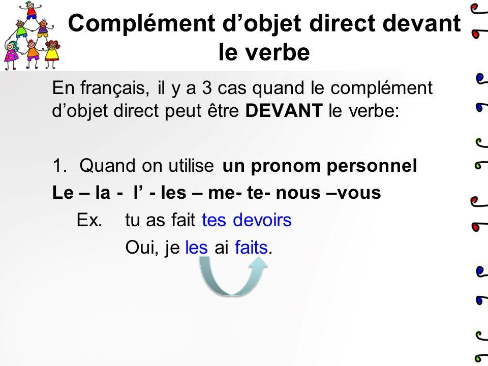 Complément dobjet direct devant le verbe En français, il y a 3 cas quand le complément dobjet direct peut être DEVANT le verbe: 1.Quand on utilise un pronom personnel Le – la - l - les – me- te- nous –vous Ex.