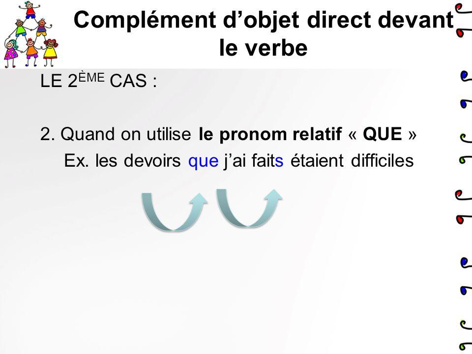 Complément dobjet direct devant le verbe En français, il y a 3 cas quand le complément dobjet direct peut être DEVANT le verbe: 1.Quand on utilise un