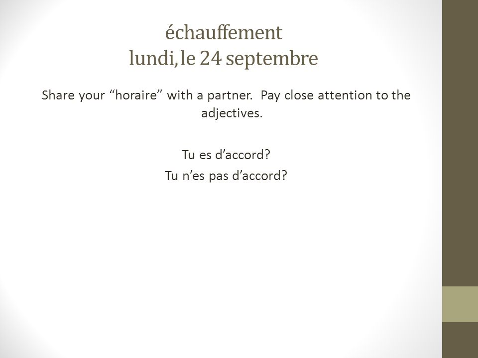 échauffement lundi, le 24 septembre Share your horaire with a partner. Pay close attention to the adjectives. Tu es daccord? Tu nes pas daccord?