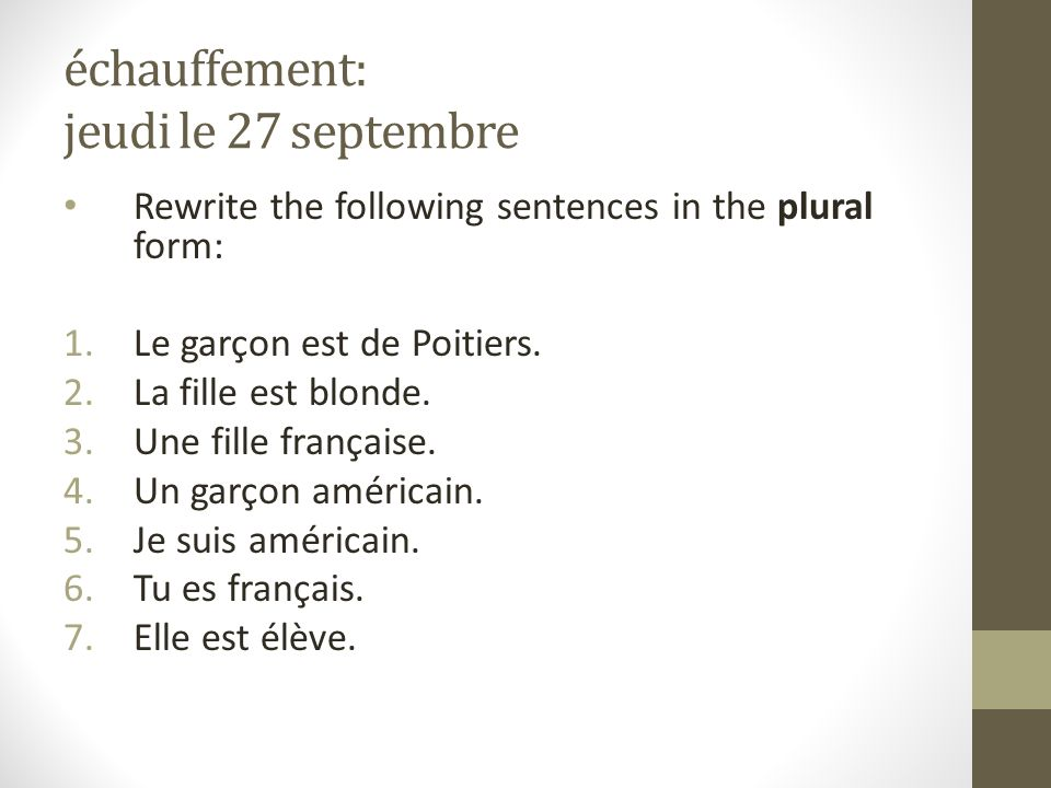 échauffement: jeudi le 27 septembre Rewrite the following sentences in the plural form: 1.Le garçon est de Poitiers. 2.La fille est blonde. 3.Une fill