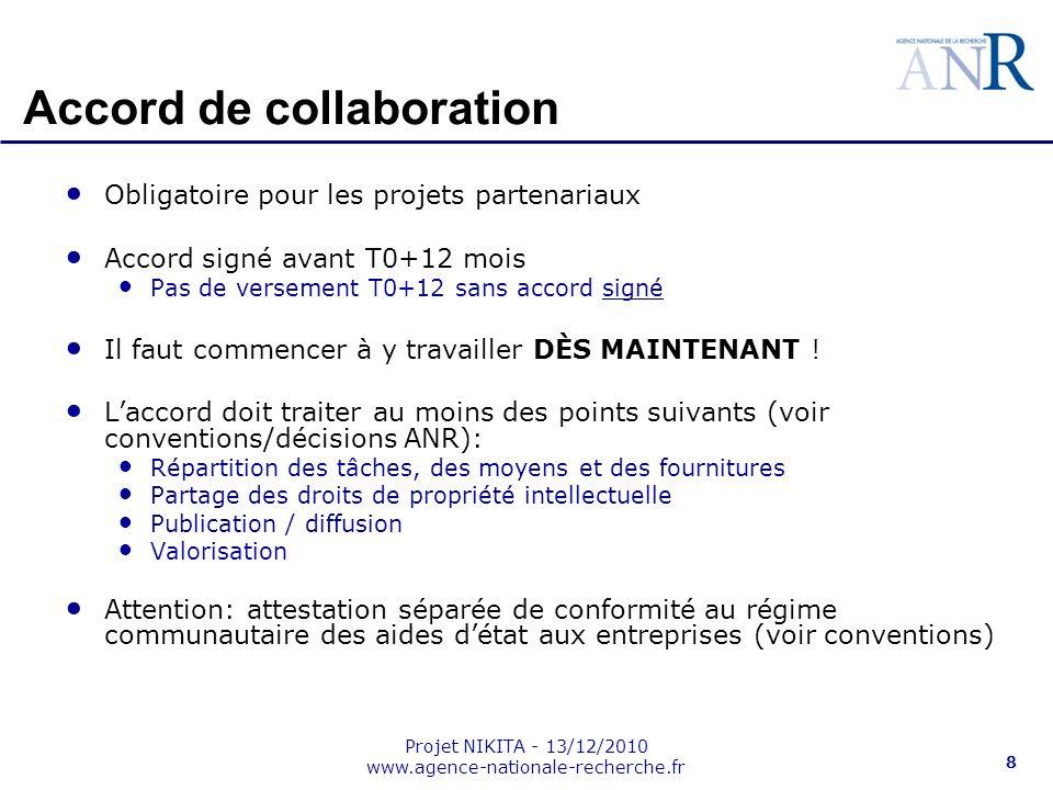 Projet NIKITA - 13/12/2010 www.agence-nationale-recherche.fr 8 Accord de collaboration Obligatoire pour les projets partenariaux Accord signé avant T0+12 mois Pas de versement T0+12 sans accord signé Il faut commencer à y travailler DÈS MAINTENANT .