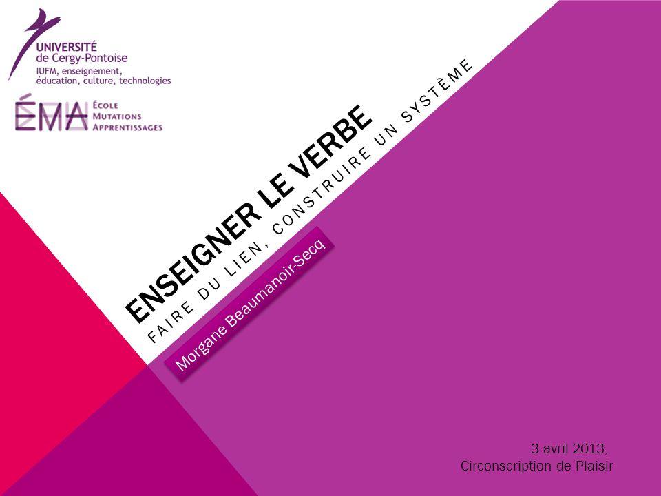 ENSEIGNER LE VERBE FAIRE DU LIEN, CONSTRUIRE UN SYSTÈME Morgane Beaumanoir-Secq 3 avril 2013, Circonscription de Plaisir