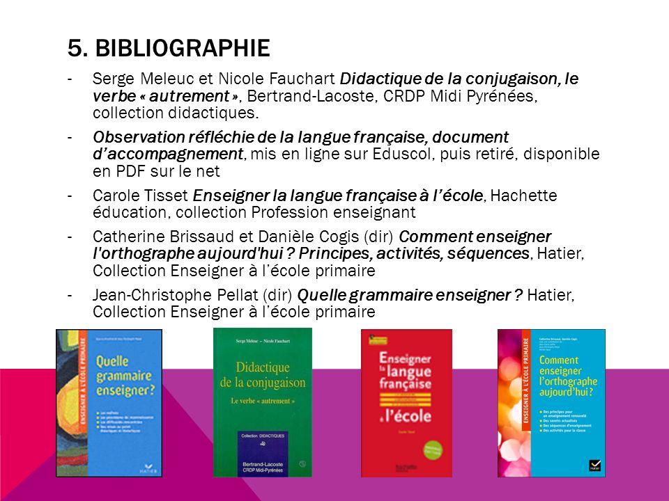 5. BIBLIOGRAPHIE -Serge Meleuc et Nicole Fauchart Didactique de la conjugaison, le verbe « autrement », Bertrand-Lacoste, CRDP Midi Pyrénées, collecti