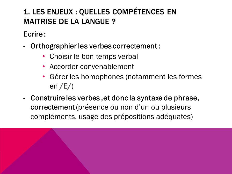 1. LES ENJEUX : QUELLES COMPÉTENCES EN MAITRISE DE LA LANGUE ? Ecrire : -Orthographier les verbes correctement : Choisir le bon temps verbal Accorder