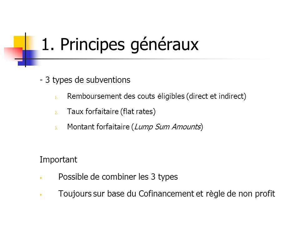 1. Principes généraux - 3 types de subventions 1. Remboursement des couts é ligibles (direct et indirect) 2. Taux forfaitaire (flat rates) 3. Montant
