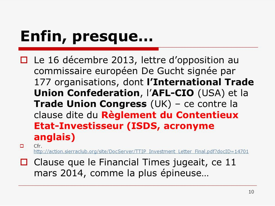 Enfin, presque… Le 16 décembre 2013, lettre dopposition au commissaire européen De Gucht signée par 177 organisations, dont lInternational Trade Union Confederation, lAFL-CIO (USA) et la Trade Union Congress (UK) – ce contre la clause dite du Règlement du Contentieux Etat-Investisseur (ISDS, acronyme anglais) Cfr.