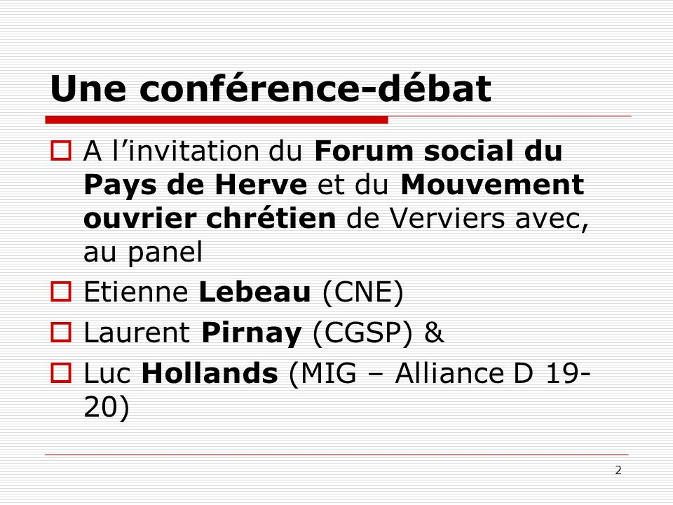 Une conférence-débat A linvitation du Forum social du Pays de Herve et du Mouvement ouvrier chrétien de Verviers avec, au panel Etienne Lebeau (CNE) Laurent Pirnay (CGSP) & Luc Hollands (MIG – Alliance D 19- 20) 2