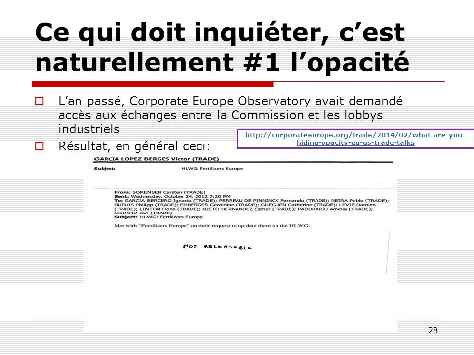 Ce qui doit inquiéter, cest naturellement #1 lopacité Lan passé, Corporate Europe Observatory avait demandé accès aux échanges entre la Commission et les lobbys industriels Résultat, en général ceci: 28 http://corporateeurope.org/trade/2014/02/what-are-you- hiding-opacity-eu-us-trade-talks