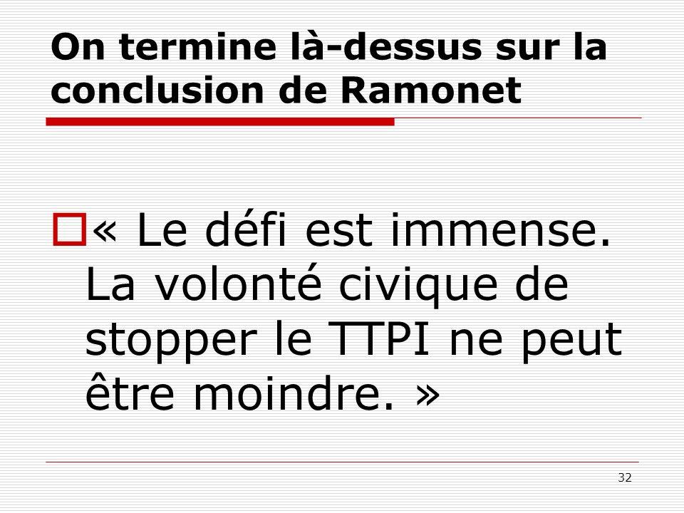 On termine là-dessus sur la conclusion de Ramonet « Le défi est immense. La volonté civique de stopper le TTPI ne peut être moindre. » 32