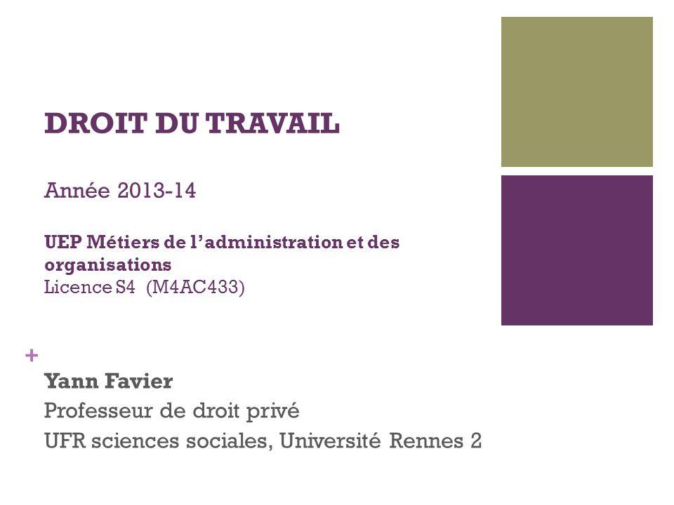 + DROIT DU TRAVAIL Année 2013-14 UEP Métiers de ladministration et des organisations Licence S4 (M4AC433) Yann Favier Professeur de droit privé UFR sc