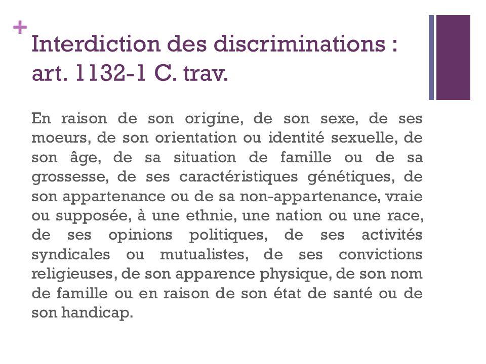 + Interdiction des discriminations : art. 1132-1 C. trav. En raison de son origine, de son sexe, de ses moeurs, de son orientation ou identité sexuell