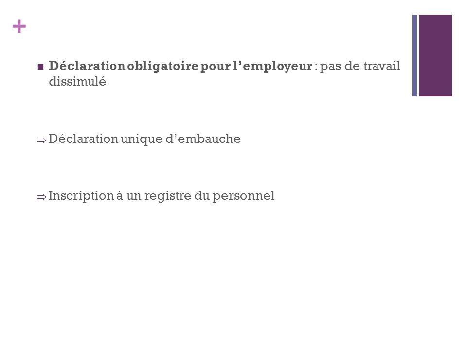 + Déclaration obligatoire pour lemployeur : pas de travail dissimulé Déclaration unique dembauche Inscription à un registre du personnel