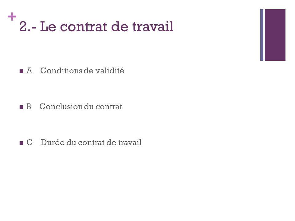 + 2.- Le contrat de travail A Conditions de validité B Conclusion du contrat C Durée du contrat de travail