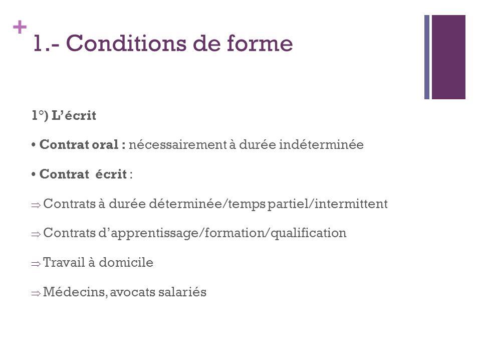 + 1.- Conditions de forme 1°) Lécrit Contrat oral : nécessairement à durée indéterminée Contrat écrit : Contrats à durée déterminée/temps partiel/inte