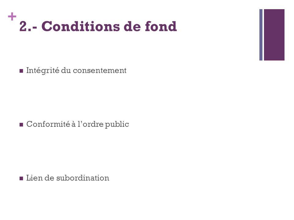+ 2.- Conditions de fond Intégrité du consentement Conformité à lordre public Lien de subordination