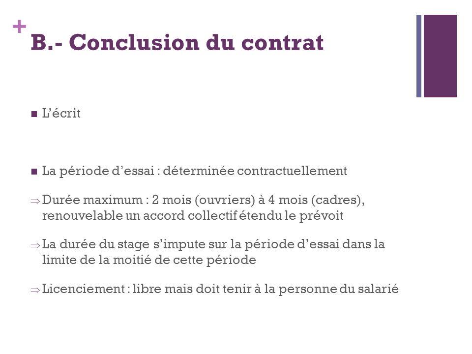+ B.- Conclusion du contrat Lécrit La période dessai : déterminée contractuellement Durée maximum : 2 mois (ouvriers) à 4 mois (cadres), renouvelable