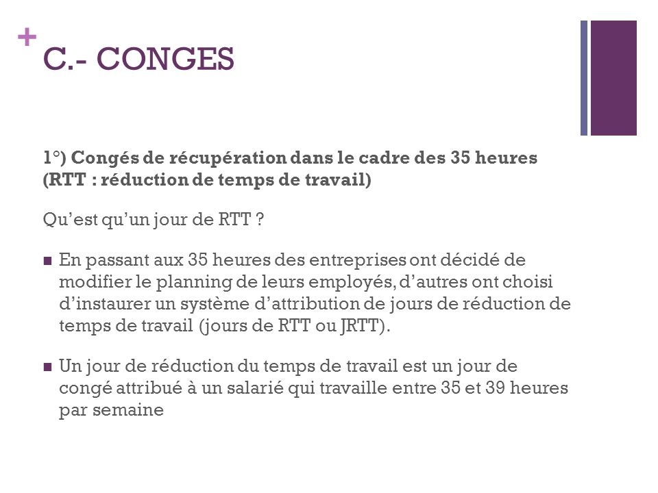 + C.- CONGES 1°) Congés de récupération dans le cadre des 35 heures (RTT : réduction de temps de travail) Quest quun jour de RTT ? En passant aux 35 h