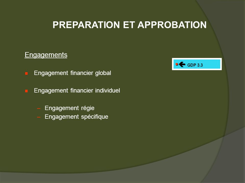 Engagements Engagement financier global Engagement financier individuel –Engagement régie –Engagement spécifique GDP 3.3 PREPARATION ET APPROBATION