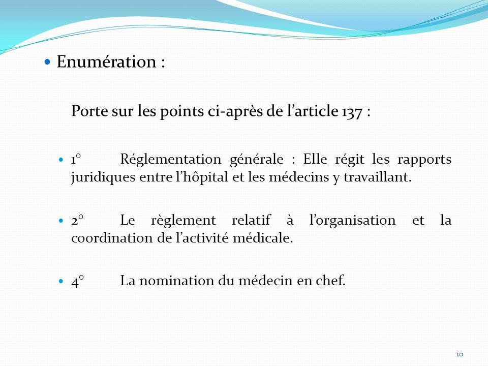 Enumération : Porte sur les points ci-après de larticle 137 : 1°Réglementation générale : Elle régit les rapports juridiques entre lhôpital et les méd