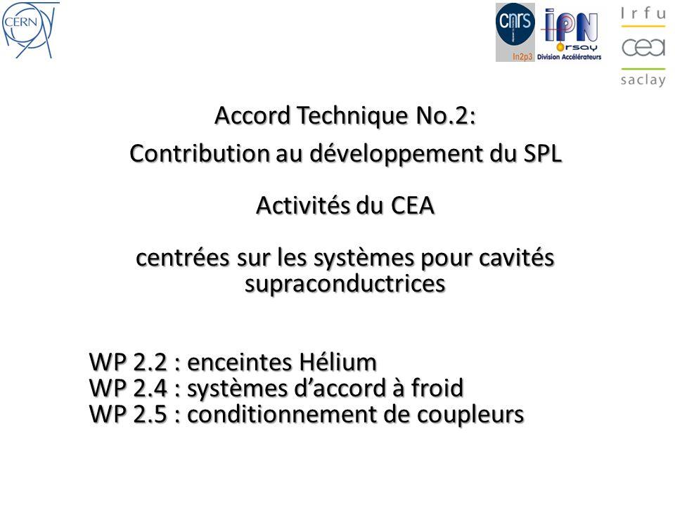Accord Technique No.2: Contribution au développement du SPL Activités du CEA centrées sur les systèmes pour cavités supraconductrices WP 2.2 : enceintes Hélium WP 2.4 : systèmes daccord à froid WP 2.5 : conditionnement de coupleurs