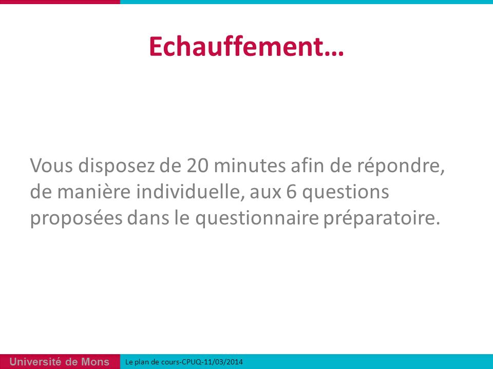 Université de Mons Echauffement… Vous disposez de 20 minutes afin de répondre, de manière individuelle, aux 6 questions proposées dans le questionnaire préparatoire.
