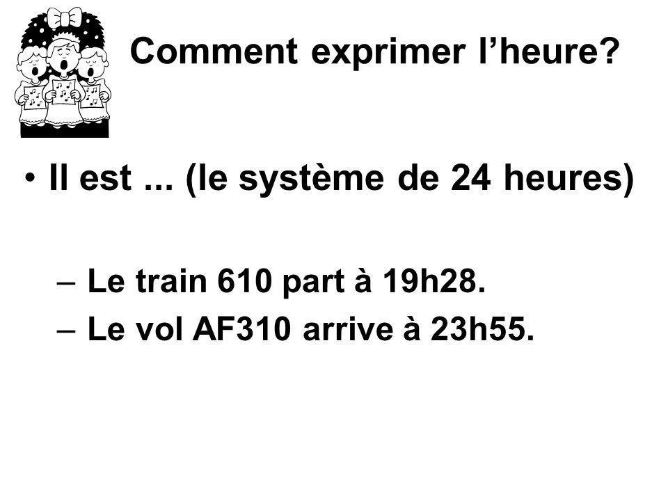 Comment exprimer lheure? Il est... (le système de 24 heures) – Le train 610 part à 19h28. – Le vol AF310 arrive à 23h55.