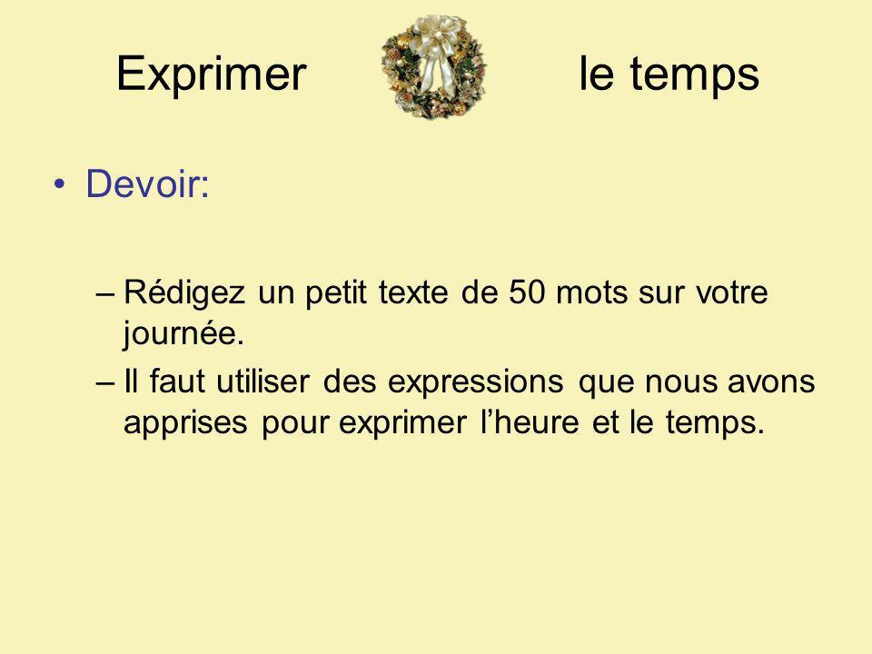Exprimer le temps Devoir: –Rédigez un petit texte de 50 mots sur votre journée. –Il faut utiliser des expressions que nous avons apprises pour exprime