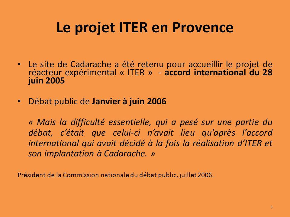 Le projet ITER en Provence Le site de Cadarache a été retenu pour accueillir le projet de réacteur expérimental « ITER » - accord international du 28 juin 2005 Débat public de Janvier à juin 2006 « Mais la difficulté essentielle, qui a pesé sur une partie du débat, cétait que celui-ci navait lieu quaprès laccord international qui avait décidé à la fois la réalisation dITER et son implantation à Cadarache.
