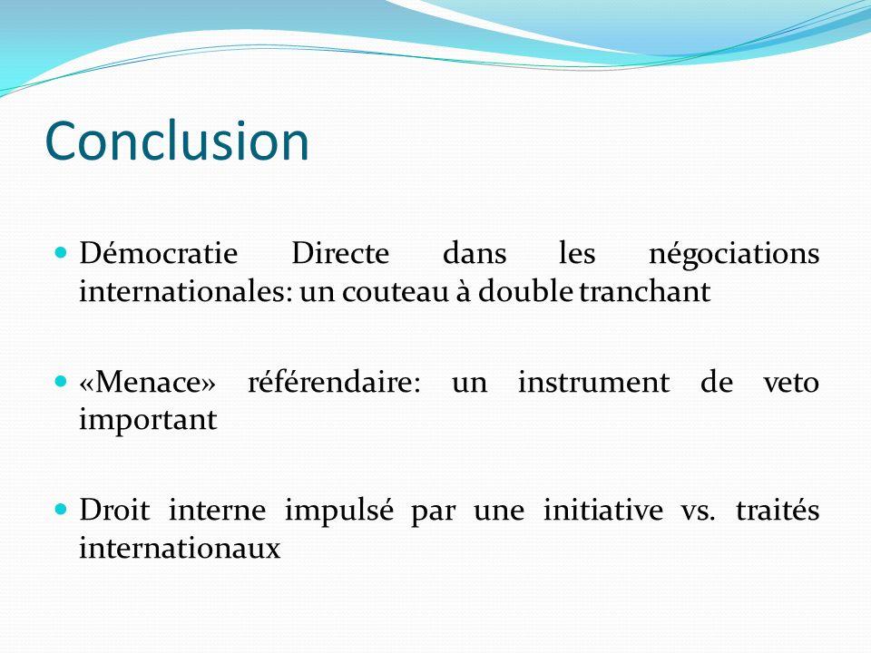 Conclusion Démocratie Directe dans les négociations internationales: un couteau à double tranchant «Menace» référendaire: un instrument de veto important Droit interne impulsé par une initiative vs.
