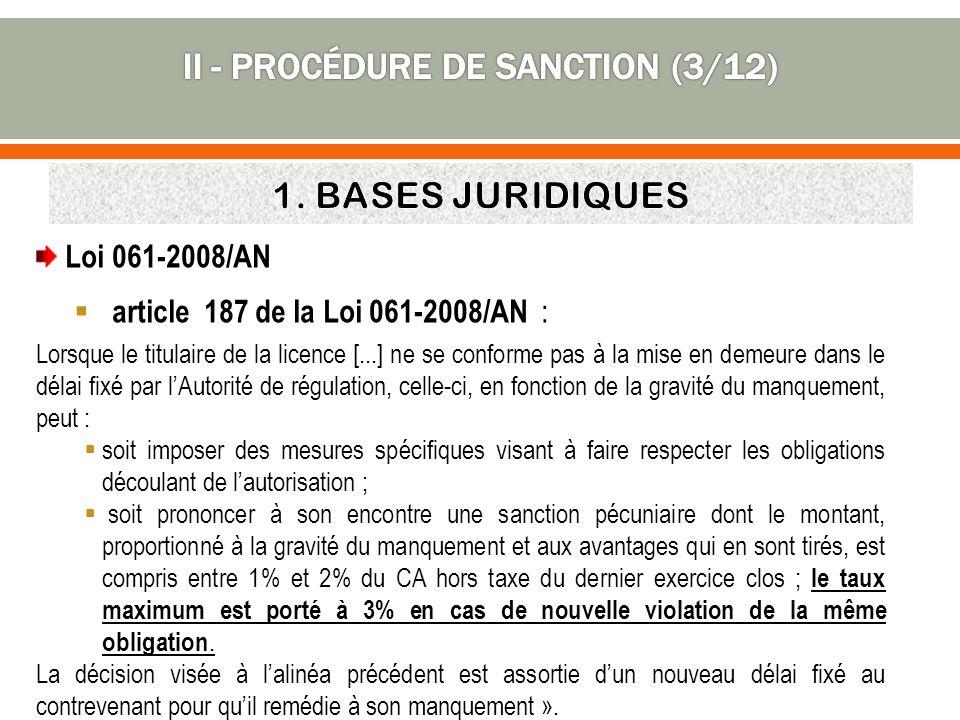 Loi 061-2008/AN article 187 de la Loi 061-2008/AN : Lorsque le titulaire de la licence [...] ne se conforme pas à la mise en demeure dans le délai fixé par lAutorité de régulation, celle-ci, en fonction de la gravité du manquement, peut : soit imposer des mesures spécifiques visant à faire respecter les obligations découlant de lautorisation ; soit prononcer à son encontre une sanction pécuniaire dont le montant, proportionné à la gravité du manquement et aux avantages qui en sont tirés, est compris entre 1% et 2% du CA hors taxe du dernier exercice clos ; le taux maximum est porté à 3% en cas de nouvelle violation de la même obligation.