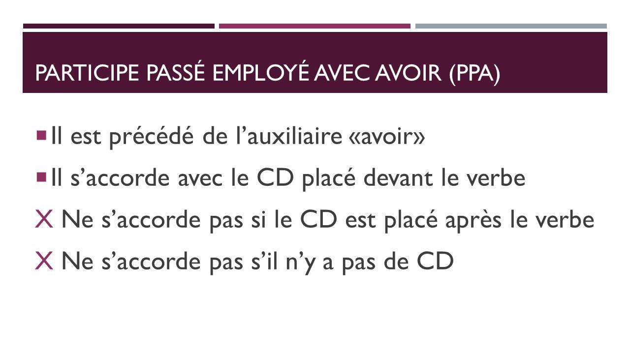 PARTICIPE PASSÉ EMPLOYÉ AVEC AVOIR (PPA) Il est précédé de lauxiliaire «avoir» Il saccorde avec le CD placé devant le verbe X Ne saccorde pas si le CD est placé après le verbe X Ne saccorde pas sil ny a pas de CD