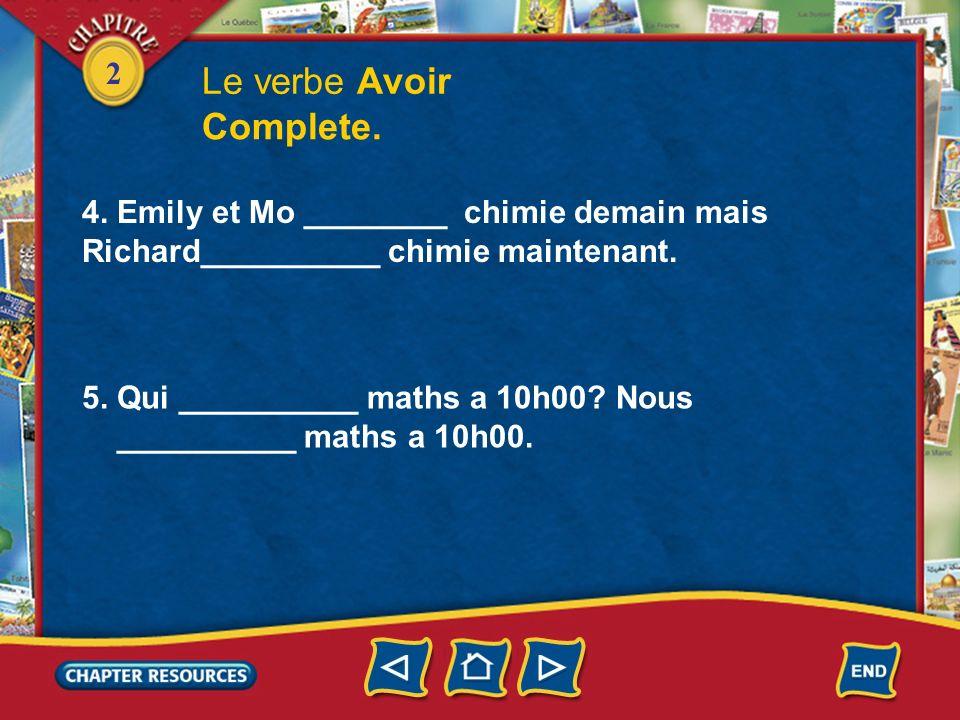 2 Le verbe Avoir Complete. 4. Tu ________ quel cours? J__________ chimie maintenant. 5. Nous __________ maths a 10h00. Vous __________ quels cours plu