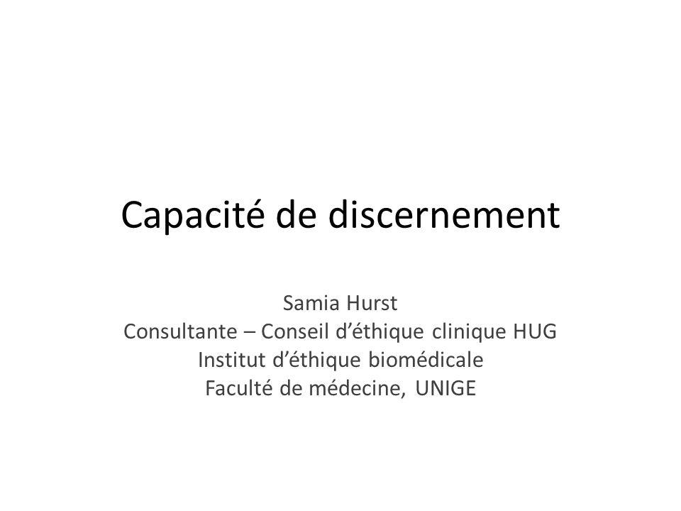 Capacité de discernement Samia Hurst Consultante – Conseil déthique clinique HUG Institut déthique biomédicale Faculté de médecine, UNIGE