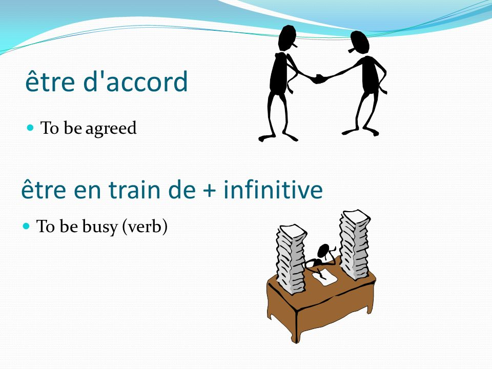 être d'accord To be agreed être en train de + infinitive To be busy (verb)