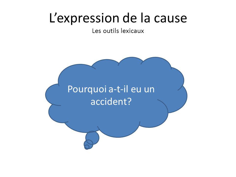 Lexpression de la cause Les outils lexicaux Pourquoi a-t-il eu un accident?