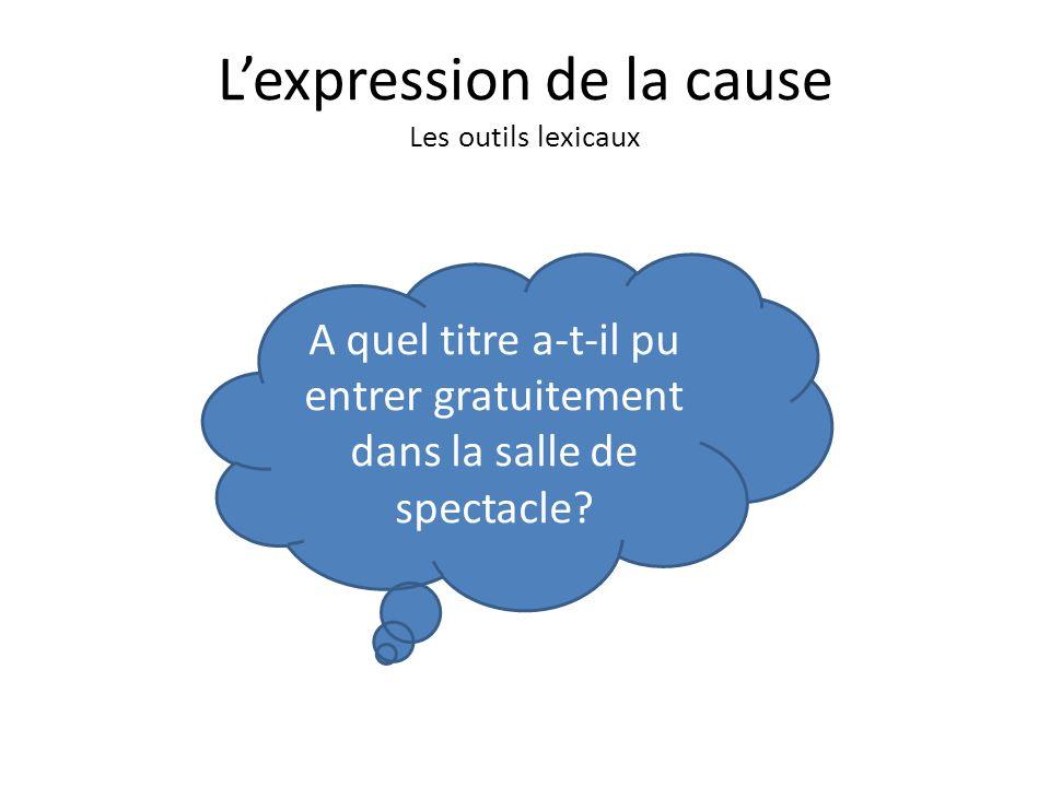 Lexpression de la cause Les outils lexicaux A quel titre a-t-il pu entrer gratuitement dans la salle de spectacle?