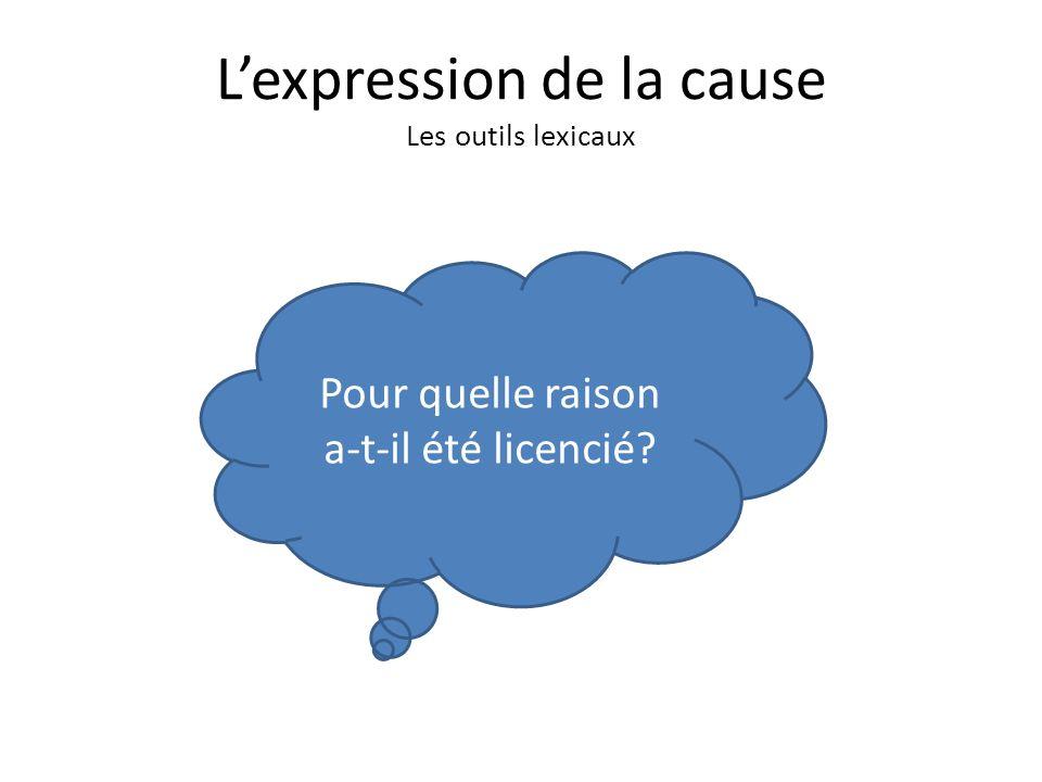 Lexpression de la cause Les outils lexicaux Pour quelle raison a-t-il été licencié?