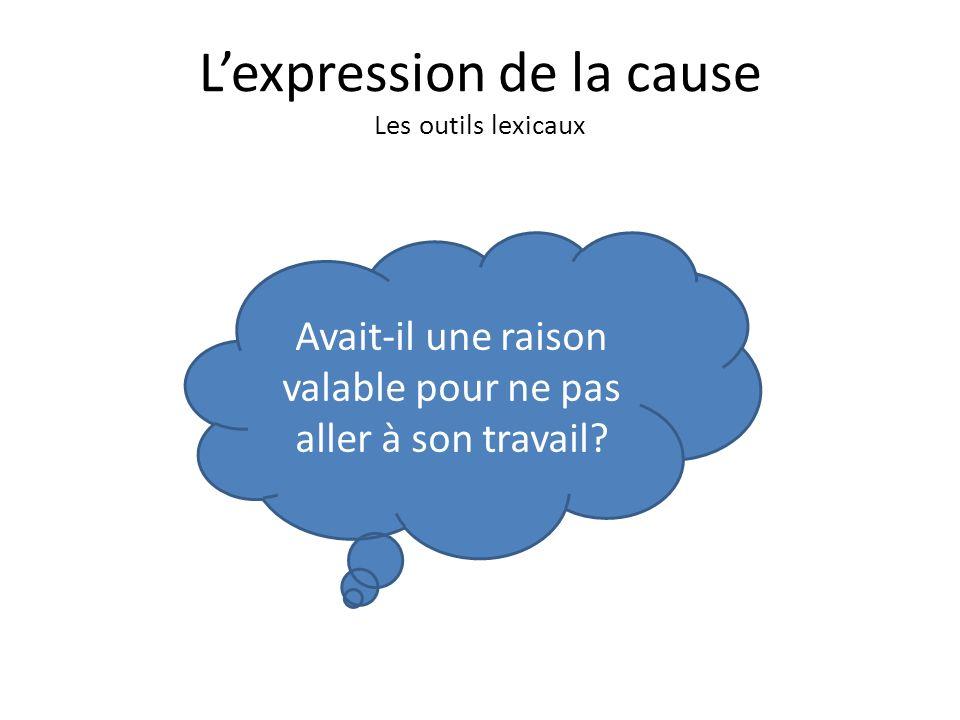 Lexpression de la cause Les outils lexicaux Avait-il une raison valable pour ne pas aller à son travail?