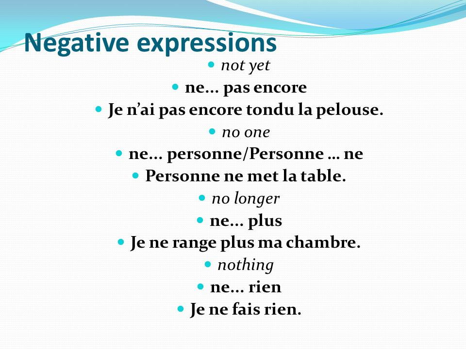 Negative expressions not yet ne... pas encore Je nai pas encore tondu la pelouse. no one ne... personne/Personne … ne Personne ne met la table. no lon