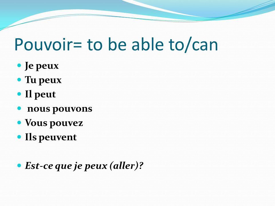 Pouvoir= to be able to/can Je peux Tu peux Il peut nous pouvons Vous pouvez Ils peuvent Est-ce que je peux (aller)