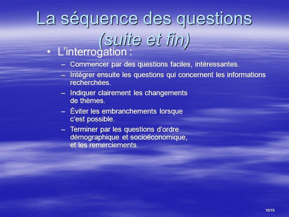 La séquence des questions (suite et fin) 18/19 Linterrogation : –Commencer par des questions faciles, intéressantes. –Intégrer ensuite les questions q